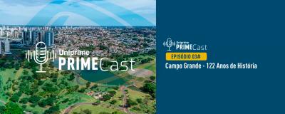 Episódio 03# PrimeCast Uniprime - Campo Grande - 122 Anos de História! - Uniprime